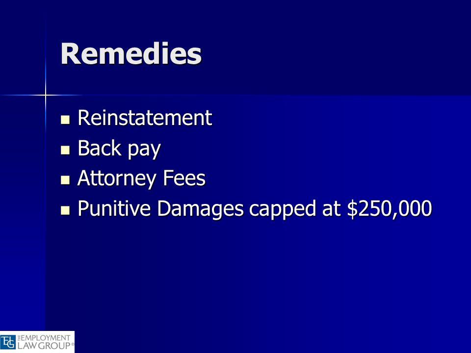 Remedies Reinstatement Reinstatement Back pay Back pay Attorney Fees Attorney Fees Punitive Damages capped at $250,000 Punitive Damages capped at $250