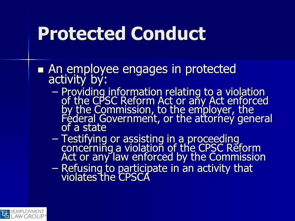 Protected Conduct An employee engages in protected activity by: An employee engages in protected activity by: –Providing information relating to a vio