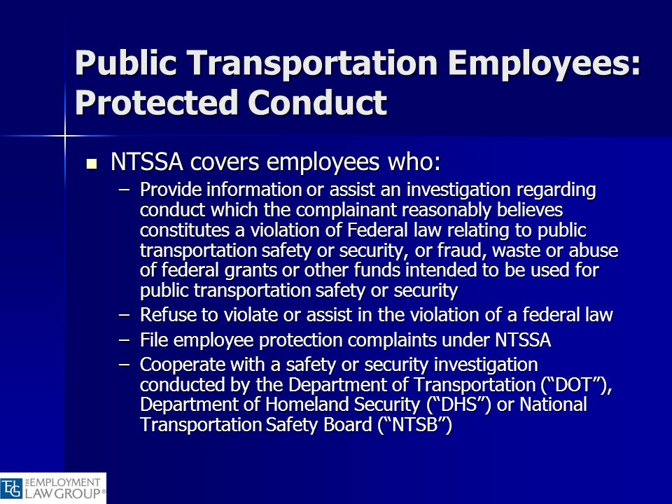 Public Transportation Employees: Protected Conduct NTSSA covers employees who: NTSSA covers employees who: –Provide information or assist an investiga
