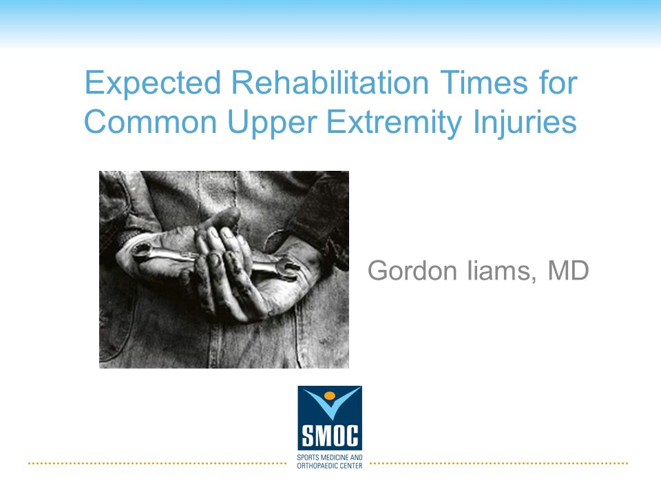 Expected Rehabilitation Times for Common Upper Extremity Injuries Gordon Iiams, MD