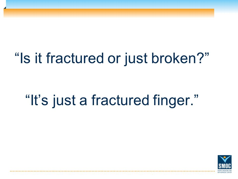 Is it fractured or just broken Its just a fractured finger.