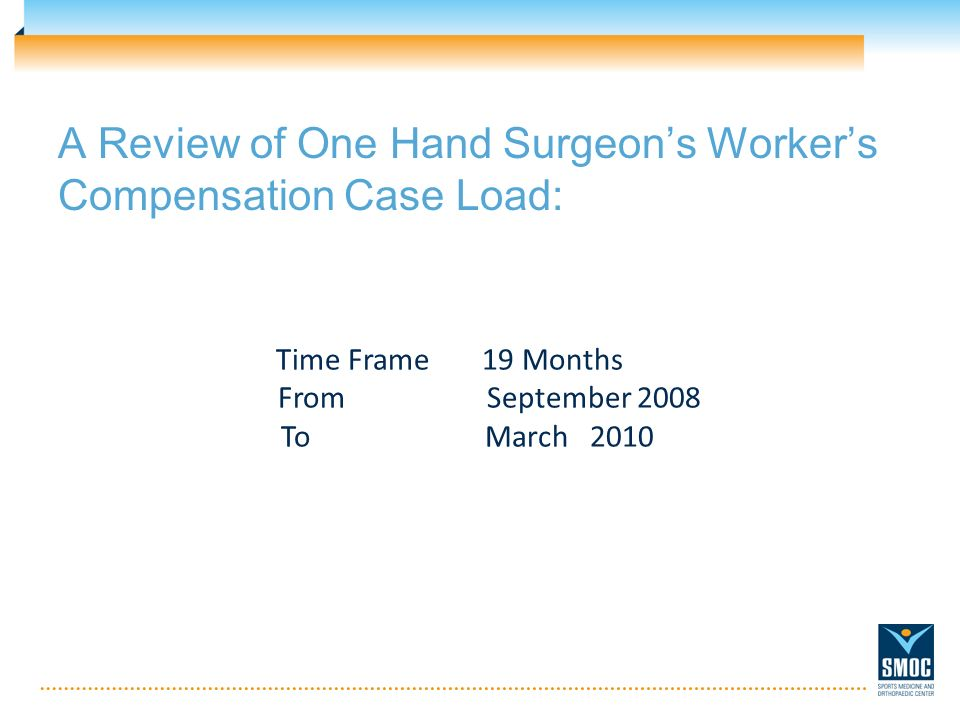 A Review of One Hand Surgeons Workers Compensation Case Load: Time Frame 19 Months From September 2008 ToMarch 2010