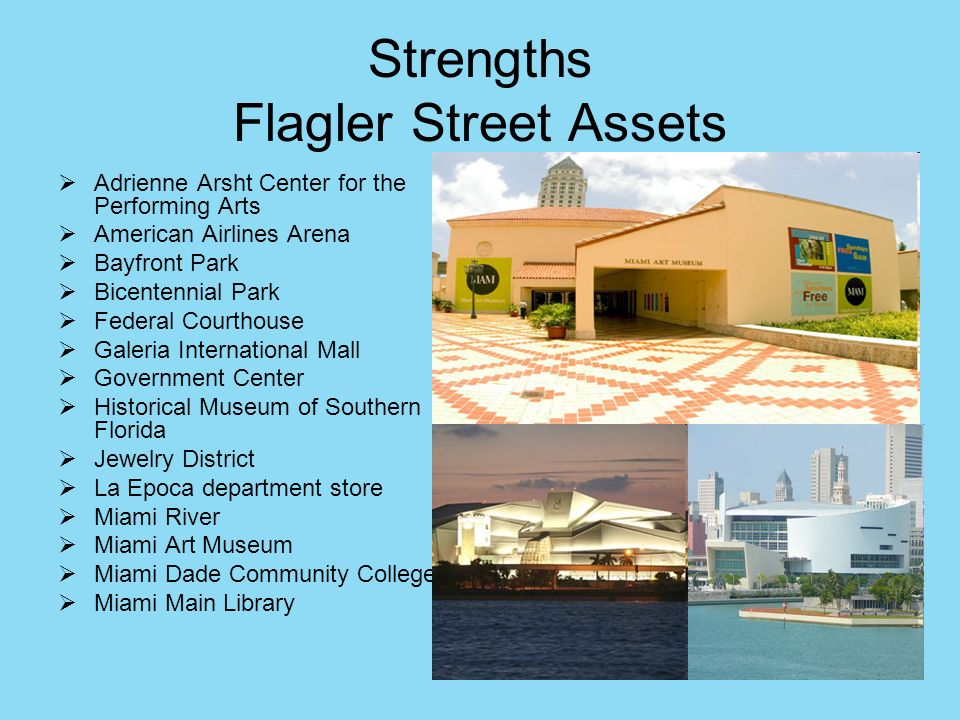 Strengths Flagler Street Assets Adrienne Arsht Center for the Performing Arts American Airlines Arena Bayfront Park Bicentennial Park Federal Courthouse Galeria International Mall Government Center Historical Museum of Southern Florida Jewelry District La Epoca department store Miami River Miami Art Museum Miami Dade Community College Miami Main Library