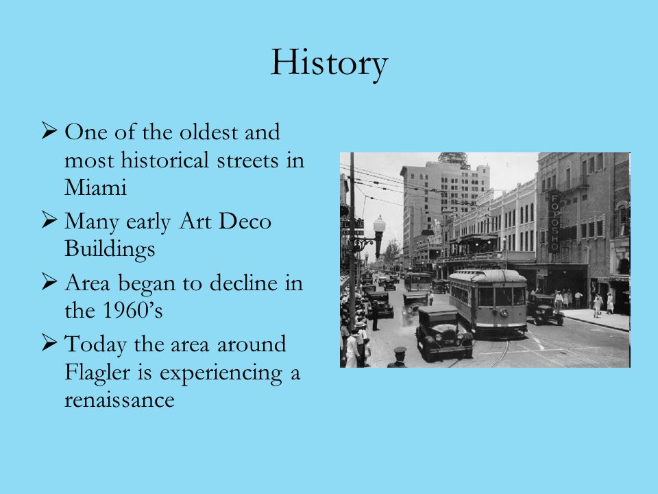 History One of the oldest and most historical streets in Miami Many early Art Deco Buildings Area began to decline in the 1960s Today the area around Flagler is experiencing a renaissance