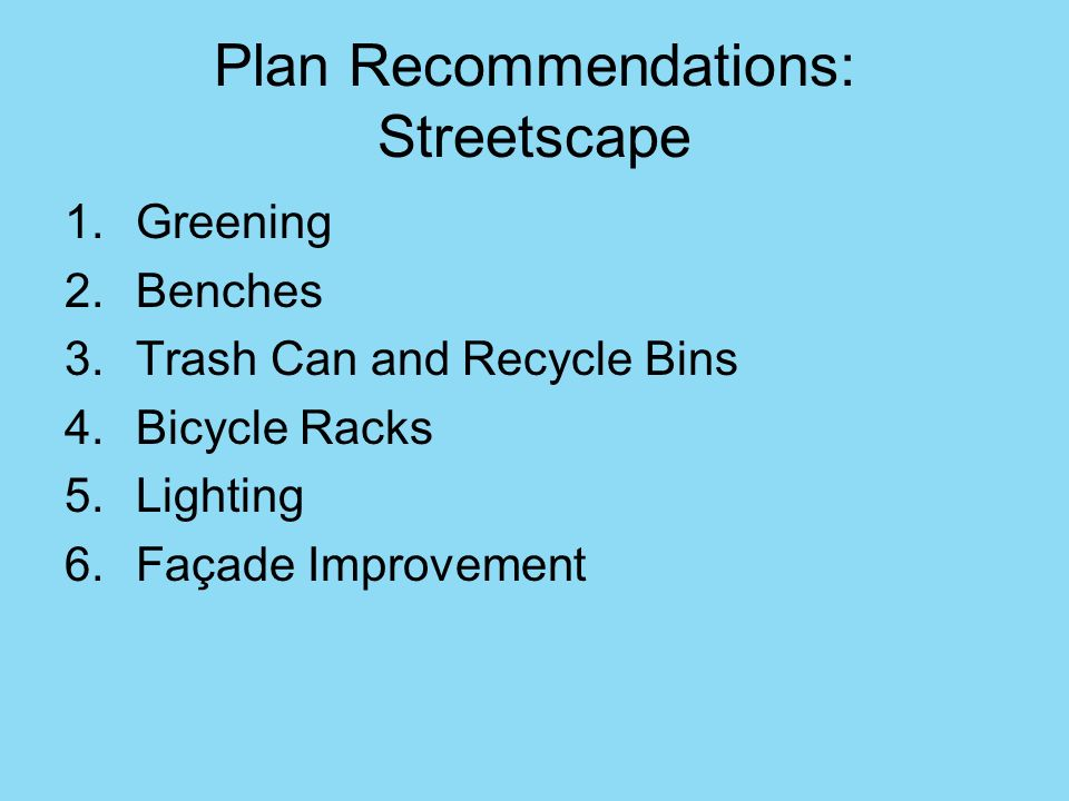 Plan Recommendations: Streetscape 1.Greening 2.Benches 3.Trash Can and Recycle Bins 4.Bicycle Racks 5.Lighting 6.Façade Improvement