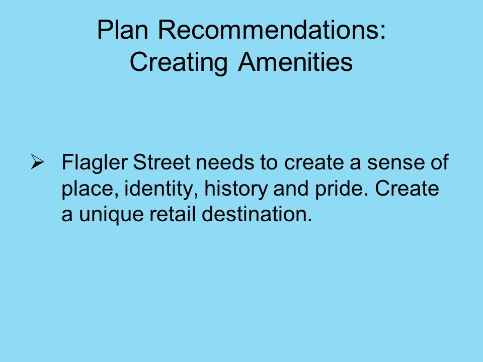 Plan Recommendations: Creating Amenities Flagler Street needs to create a sense of place, identity, history and pride.
