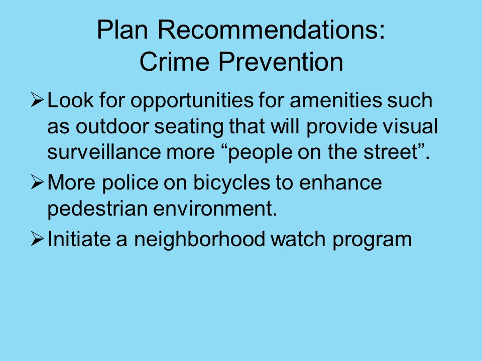 Plan Recommendations: Crime Prevention Look for opportunities for amenities such as outdoor seating that will provide visual surveillance more people on the street.
