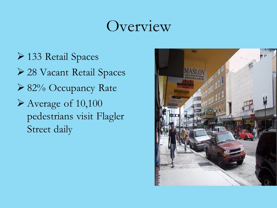 Overview 133 Retail Spaces 28 Vacant Retail Spaces 82% Occupancy Rate Average of 10,100 pedestrians visit Flagler Street daily