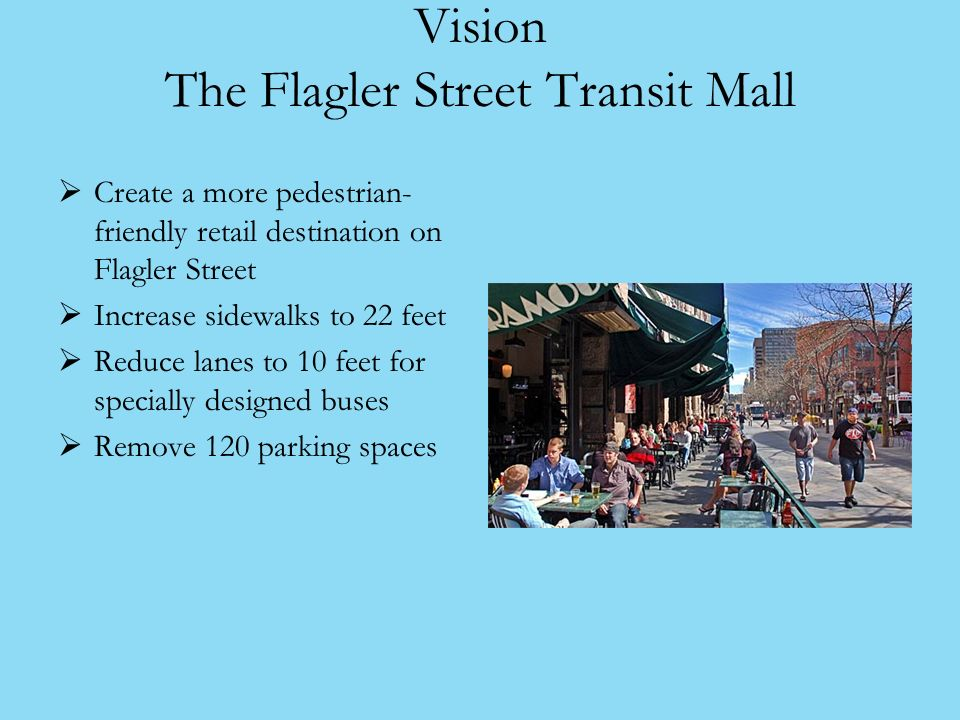 Vision The Flagler Street Transit Mall Create a more pedestrian- friendly retail destination on Flagler Street Increase sidewalks to 22 feet Reduce lanes to 10 feet for specially designed buses Remove 120 parking spaces