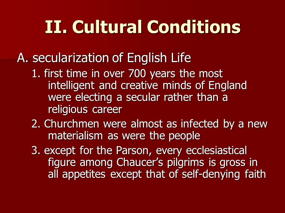 II. Cultural Conditions A. secularization of English Life 1. first time in over 700 years the most intelligent and creative minds of England were elec
