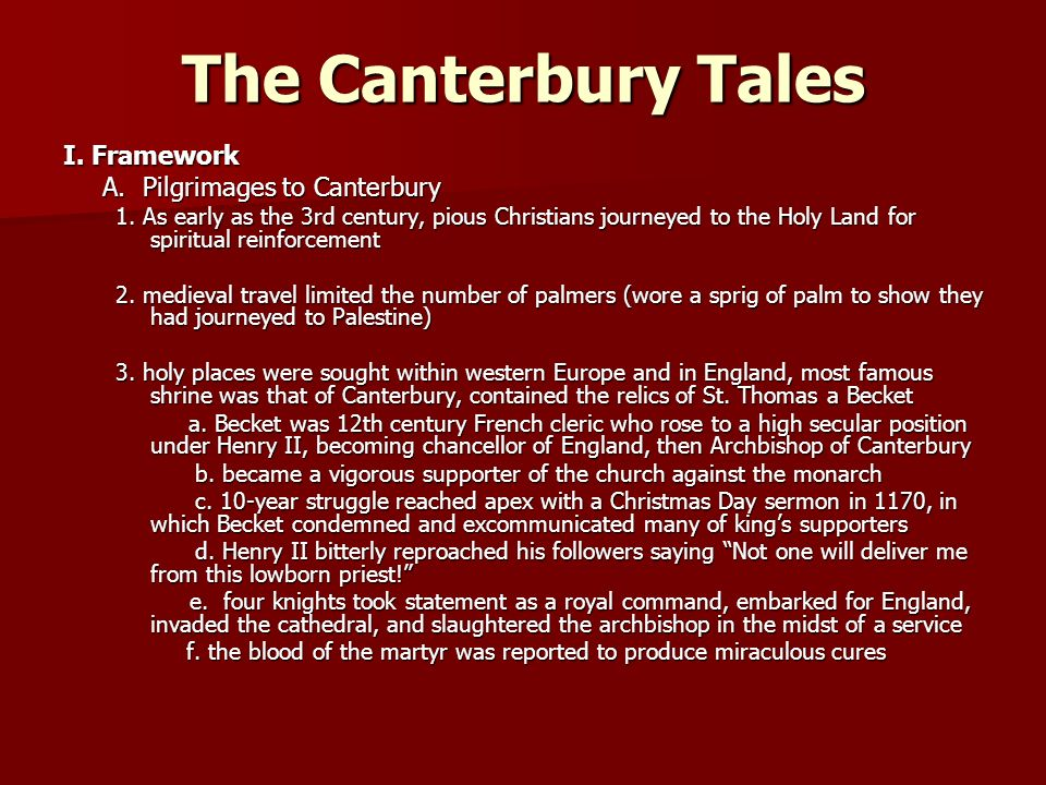 The Canterbury Tales I. Framework A. Pilgrimages to Canterbury 1. As early as the 3rd century, pious Christians journeyed to the Holy Land for spiritu