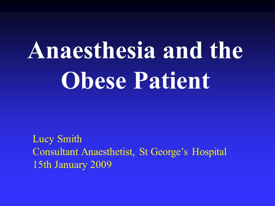 Anaesthesia and the Obese Patient Lucy Smith Consultant Anaesthetist, St Georges Hospital 15th January 2009