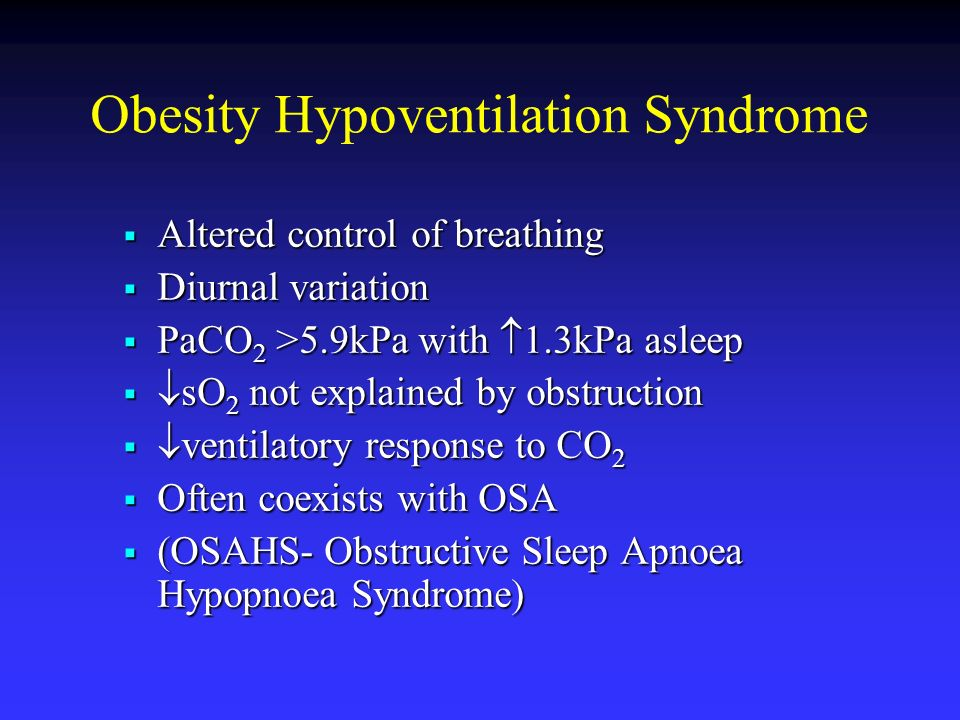 Obesity Hypoventilation Syndrome Altered control of breathing Altered control of breathing Diurnal variation Diurnal variation PaCO 2 >5.9kPa with 1.3