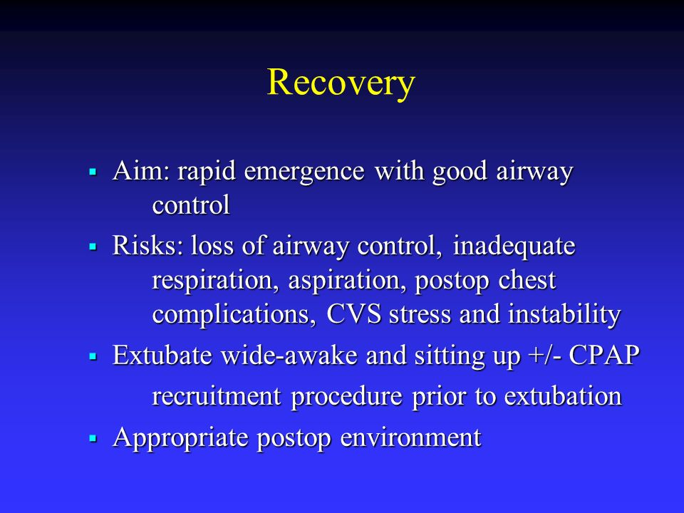Recovery Aim: rapid emergence with good airway control Aim: rapid emergence with good airway control Risks: loss of airway control, inadequate respira