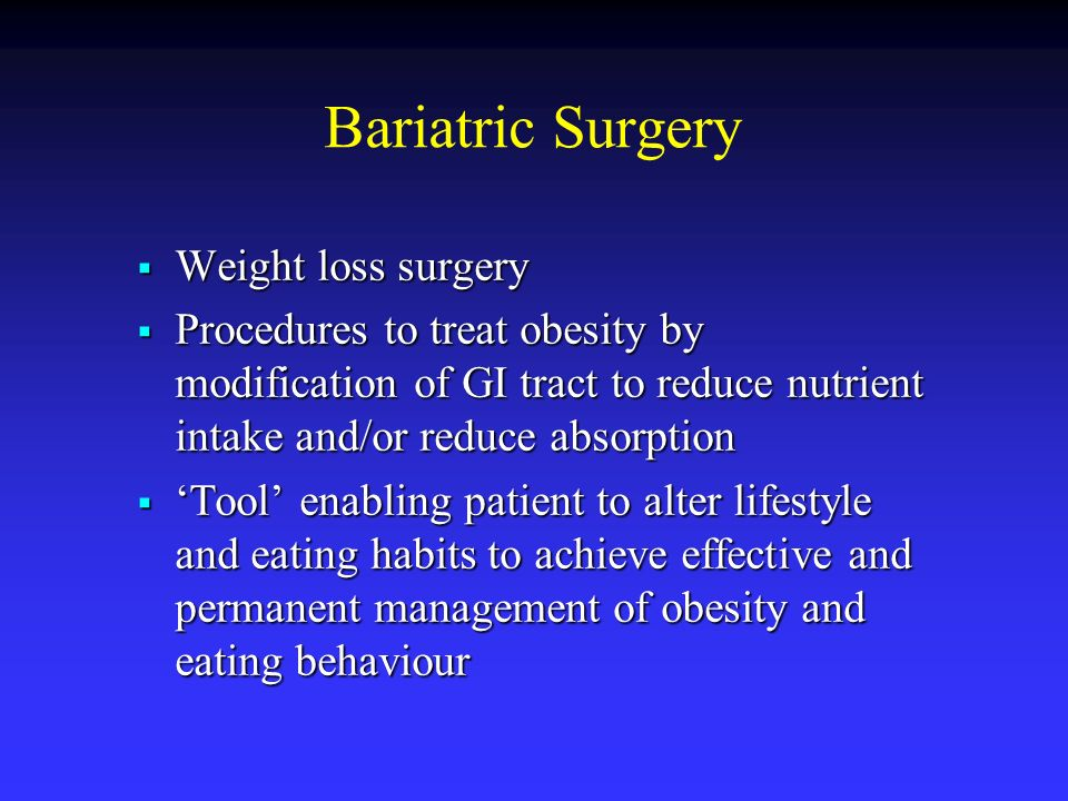 Bariatric Surgery Weight loss surgery Weight loss surgery Procedures to treat obesity by modification of GI tract to reduce nutrient intake and/or red