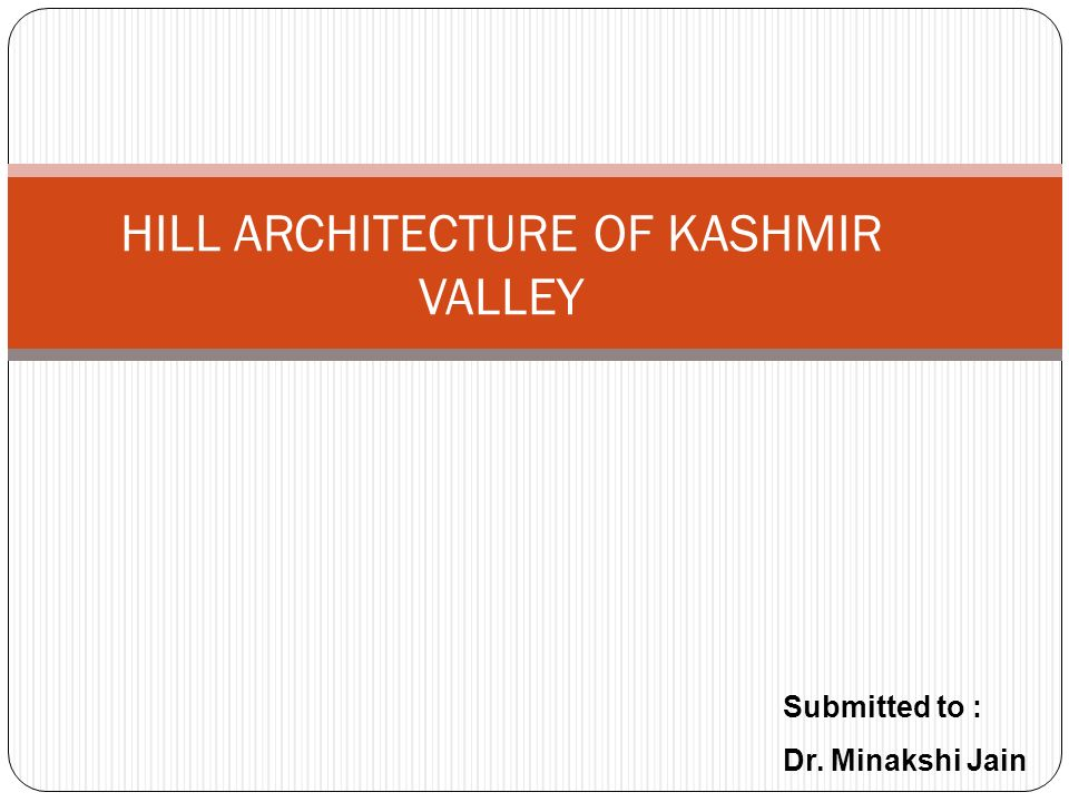 HILL ARCHITECTURE OF KASHMIR VALLEY Submitted to : Dr. Minakshi Jain