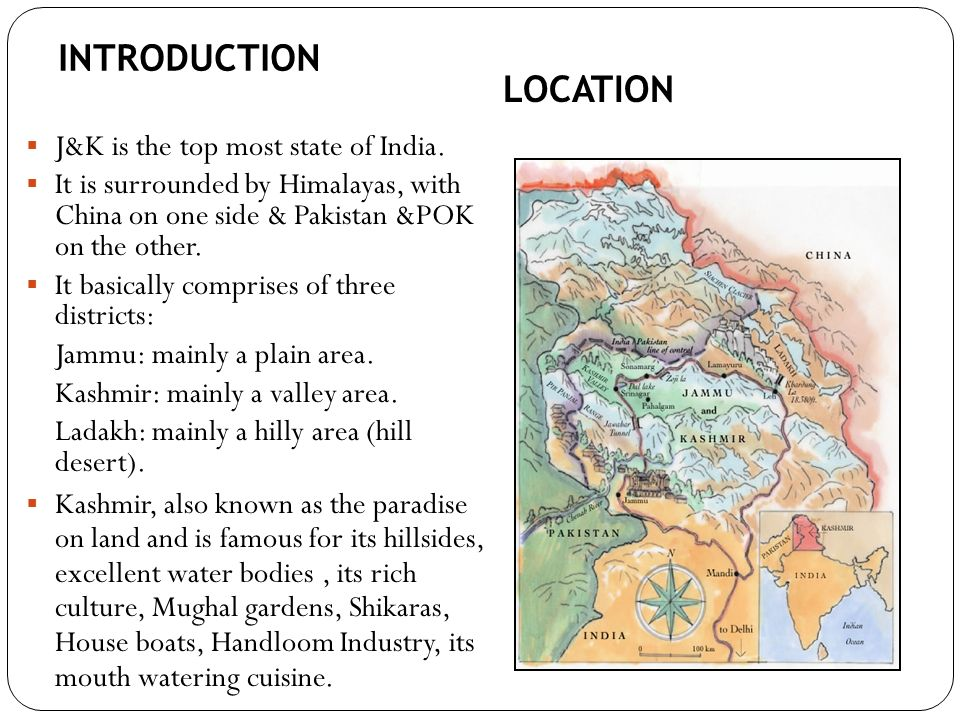 J&K is the top most state of India. It is surrounded by Himalayas, with China on one side & Pakistan &POK on the other. It basically comprises of thre