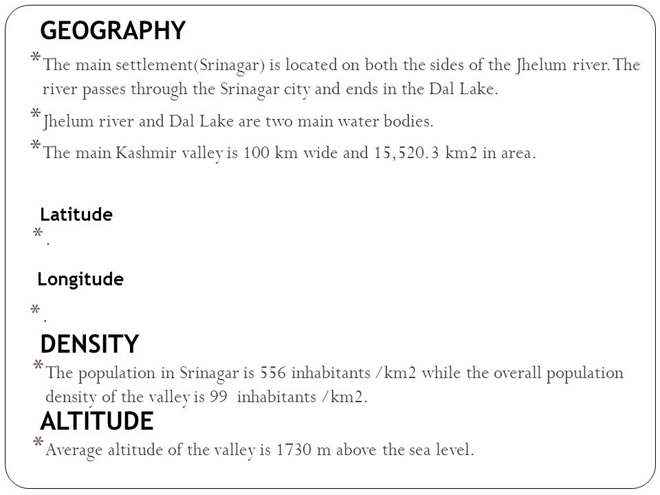 GEOGRAPHY * The main settlement(Srinagar) is located on both the sides of the Jhelum river. The river passes through the Srinagar city and ends in the
