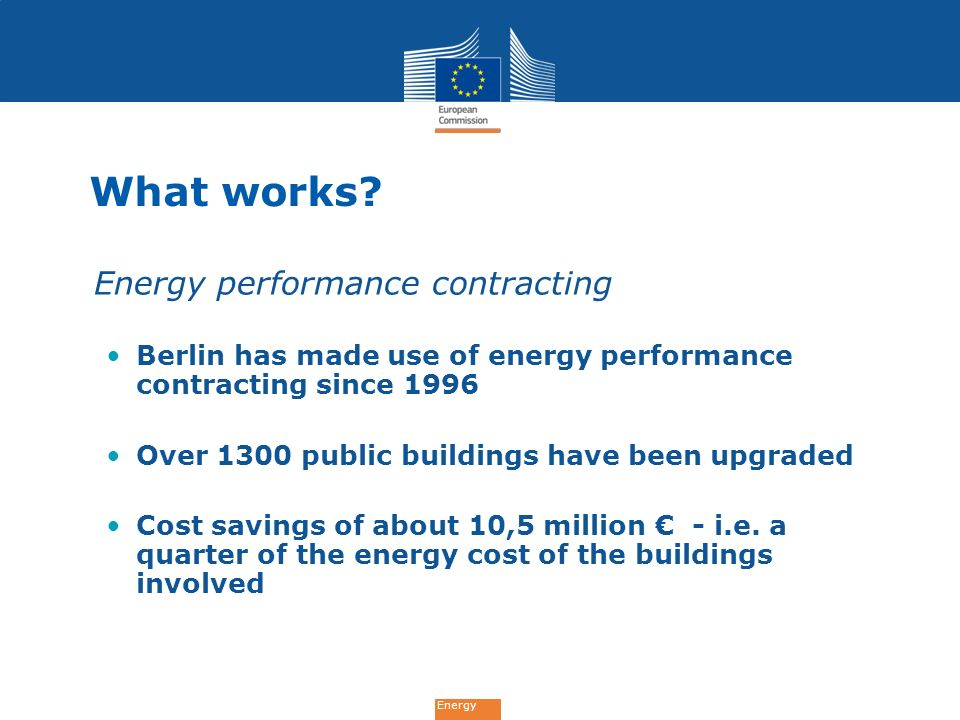 Energy What works? Energy performance contracting Berlin has made use of energy performance contracting since 1996 Over 1300 public buildings have bee