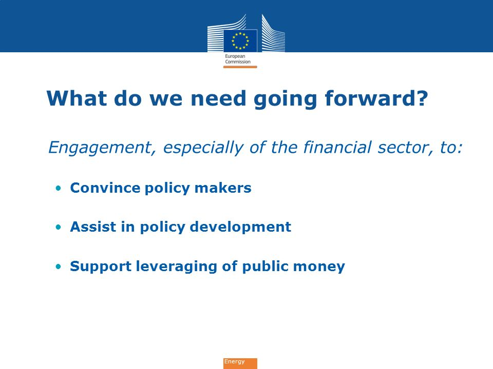 Energy What do we need going forward? Engagement, especially of the financial sector, to: Convince policy makers Assist in policy development Support