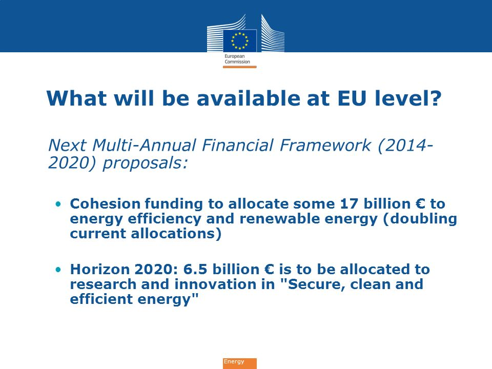 Energy What will be available at EU level? Next Multi-Annual Financial Framework (2014- 2020) proposals: Cohesion funding to allocate some 17 billion