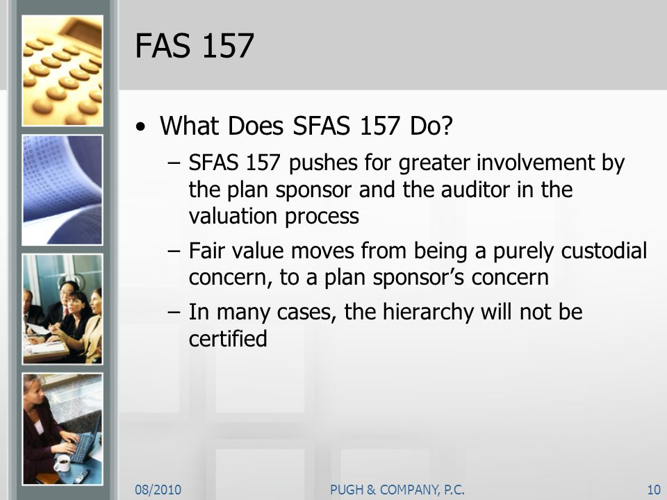 08/2010PUGH & COMPANY, P.C.10 FAS 157 What Does SFAS 157 Do? –SFAS 157 pushes for greater involvement by the plan sponsor and the auditor in the valua