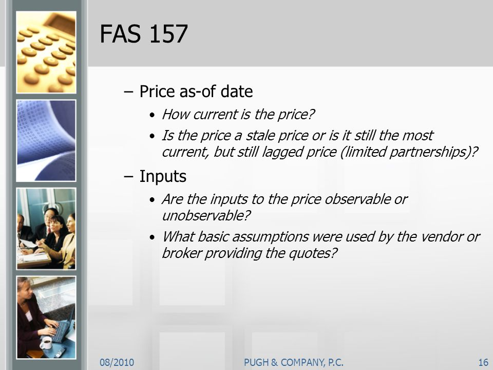 08/2010PUGH & COMPANY, P.C.16 FAS 157 –Price as-of date How current is the price? Is the price a stale price or is it still the most current, but stil