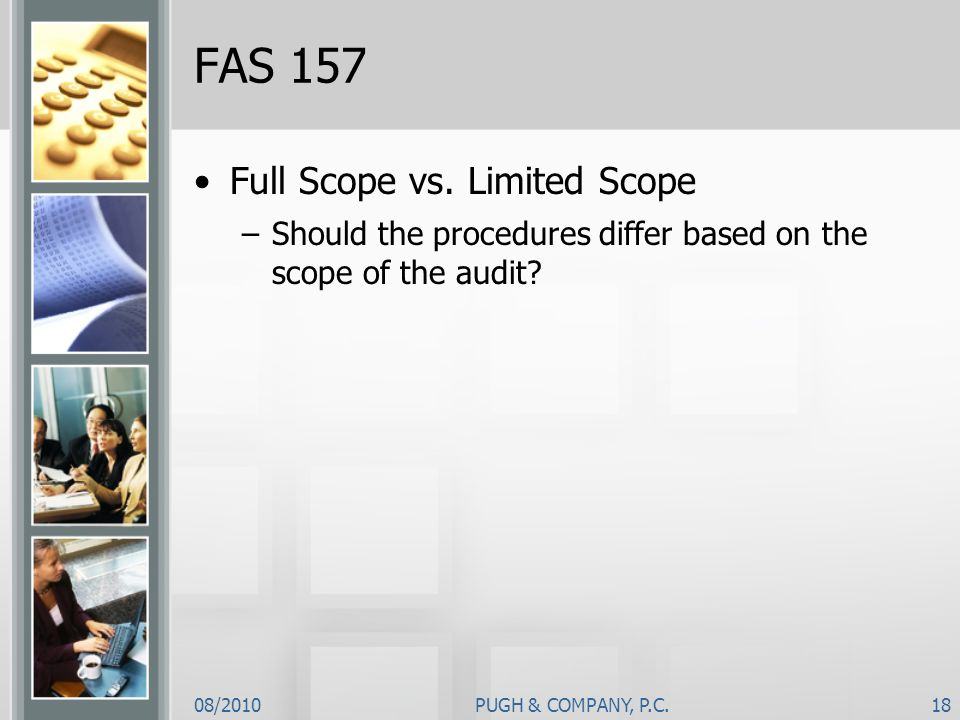 08/2010PUGH & COMPANY, P.C.18 FAS 157 Full Scope vs. Limited Scope –Should the procedures differ based on the scope of the audit?