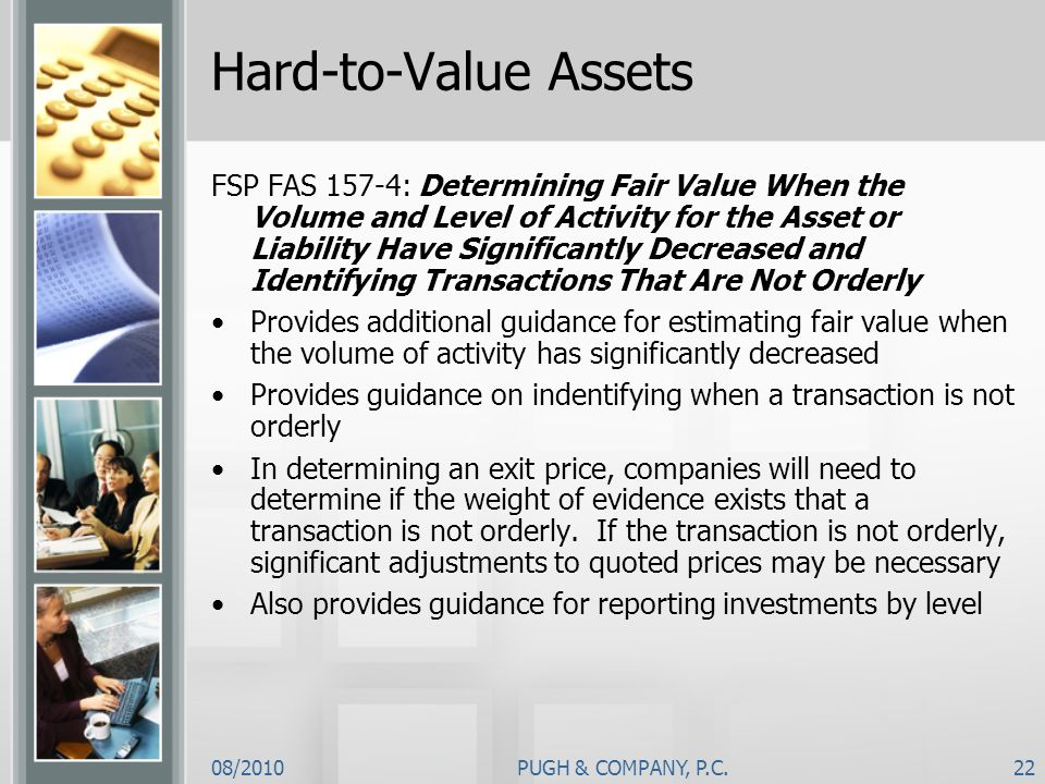 08/2010PUGH & COMPANY, P.C.22 Hard-to-Value Assets FSP FAS 157-4: Determining Fair Value When the Volume and Level of Activity for the Asset or Liabil