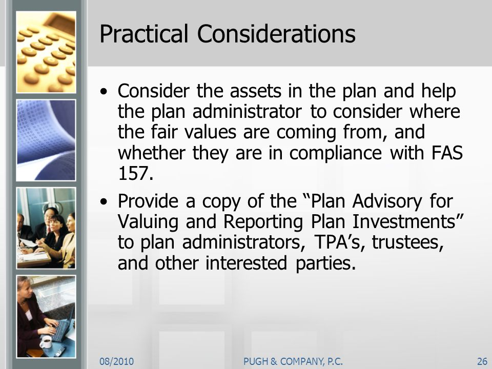 08/2010PUGH & COMPANY, P.C.26 Practical Considerations Consider the assets in the plan and help the plan administrator to consider where the fair valu