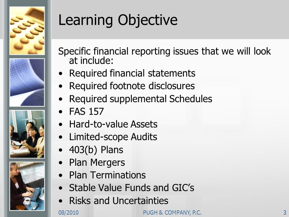 08/2010PUGH & COMPANY, P.C.3 Learning Objective Specific financial reporting issues that we will look at include: Required financial statements Requir