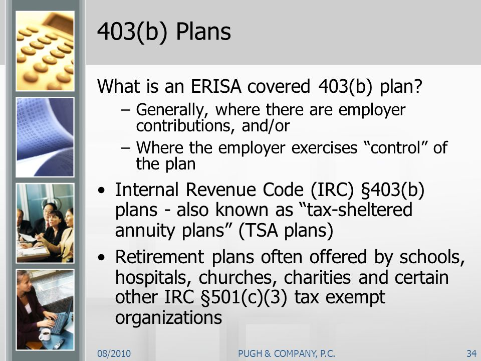 08/2010PUGH & COMPANY, P.C.34 403(b) Plans What is an ERISA covered 403(b) plan? –Generally, where there are employer contributions, and/or –Where the