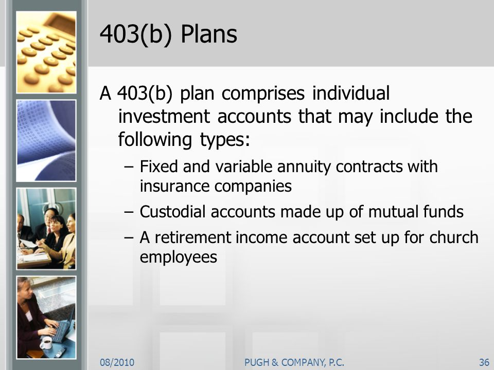 08/2010PUGH & COMPANY, P.C.36 403(b) Plans A 403(b) plan comprises individual investment accounts that may include the following types: –Fixed and var