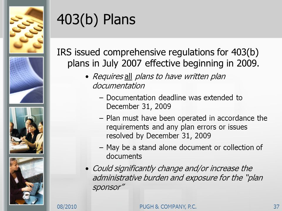 08/2010PUGH & COMPANY, P.C.37 403(b) Plans IRS issued comprehensive regulations for 403(b) plans in July 2007 effective beginning in 2009. Requires al