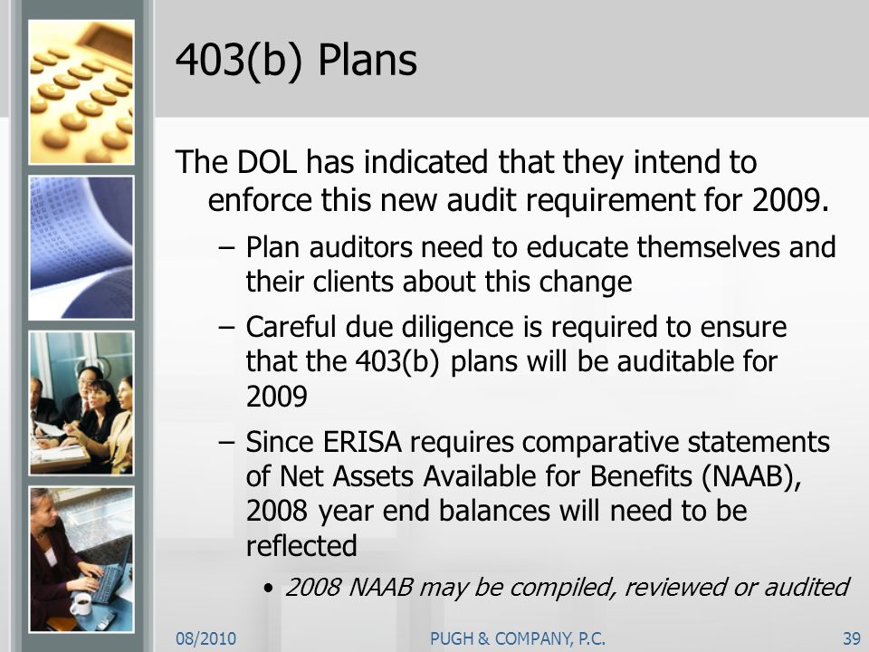 08/2010PUGH & COMPANY, P.C.39 403(b) Plans The DOL has indicated that they intend to enforce this new audit requirement for 2009. –Plan auditors need