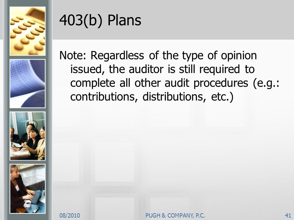 08/2010PUGH & COMPANY, P.C.41 403(b) Plans Note: Regardless of the type of opinion issued, the auditor is still required to complete all other audit p