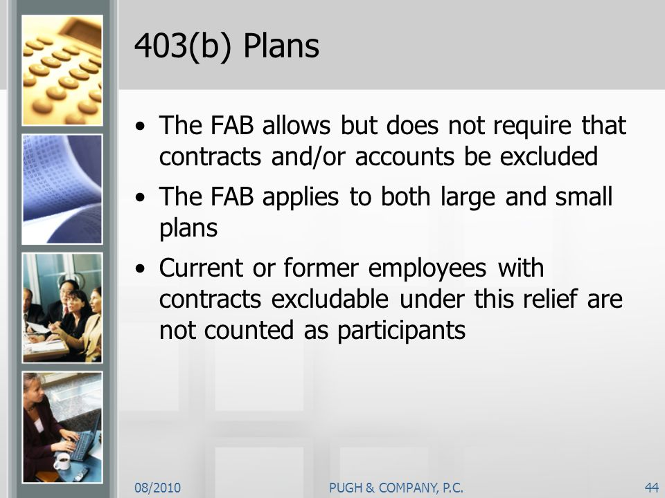 08/2010PUGH & COMPANY, P.C.44 403(b) Plans The FAB allows but does not require that contracts and/or accounts be excluded The FAB applies to both larg