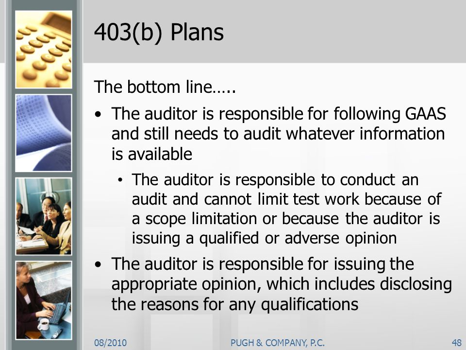 08/2010PUGH & COMPANY, P.C.48 403(b) Plans The bottom line….. The auditor is responsible for following GAAS and still needs to audit whatever informat
