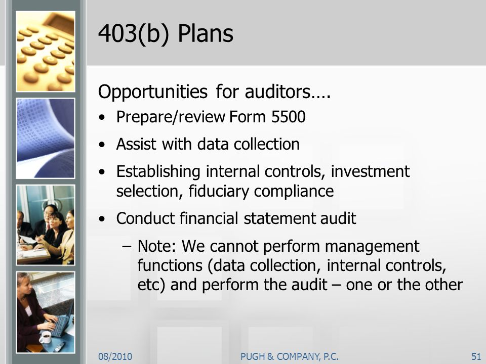08/2010PUGH & COMPANY, P.C.51 403(b) Plans Opportunities for auditors…. Prepare/review Form 5500 Assist with data collection Establishing internal con