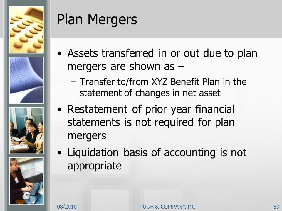 08/2010PUGH & COMPANY, P.C.53 Plan Mergers Assets transferred in or out due to plan mergers are shown as – –Transfer to/from XYZ Benefit Plan in the s