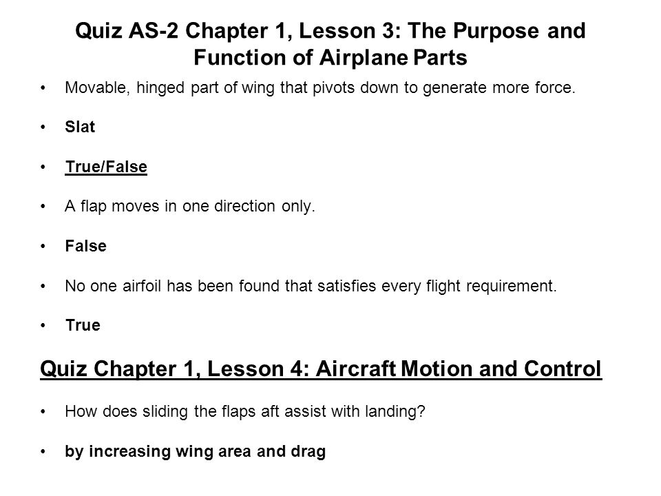 Quiz AS-2 Chapter 1, Lesson 3: The Purpose and Function of Airplane Parts Movable, hinged part of wing that pivots down to generate more force. Slat T