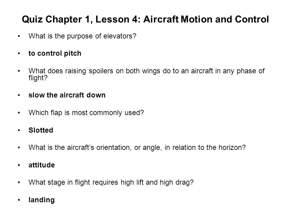 Quiz Chapter 1, Lesson 4: Aircraft Motion and Control What is the purpose of elevators? to control pitch What does raising spoilers on both wings do t