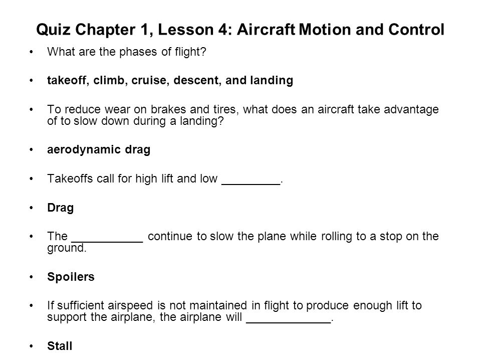 Quiz Chapter 1, Lesson 4: Aircraft Motion and Control What are the phases of flight? takeoff, climb, cruise, descent, and landing To reduce wear on br