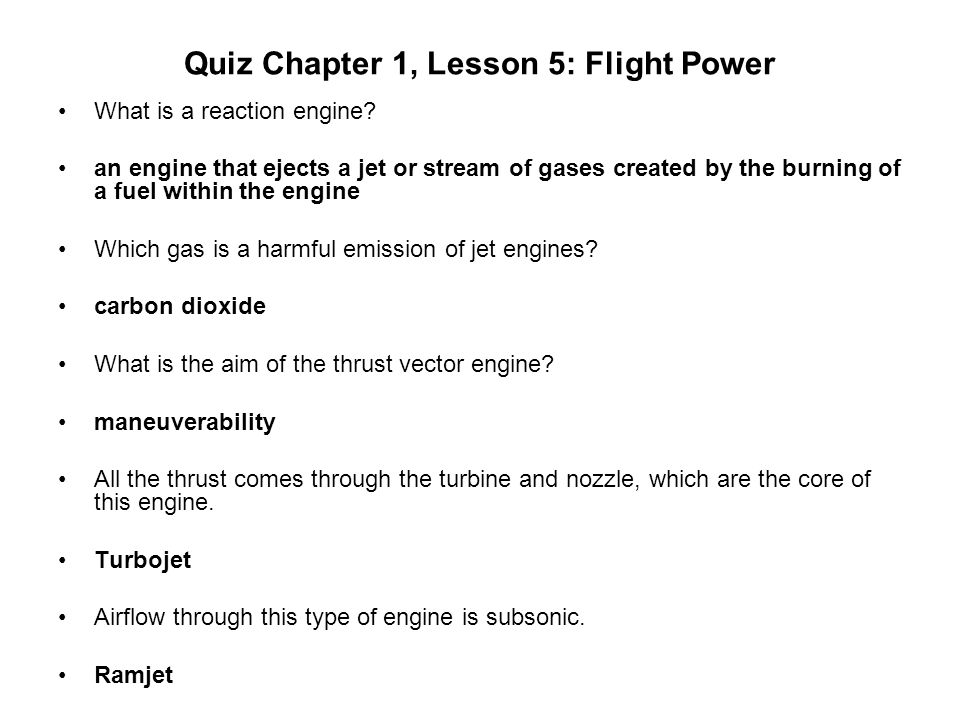 Quiz Chapter 1, Lesson 5: Flight Power What is a reaction engine? an engine that ejects a jet or stream of gases created by the burning of a fuel with