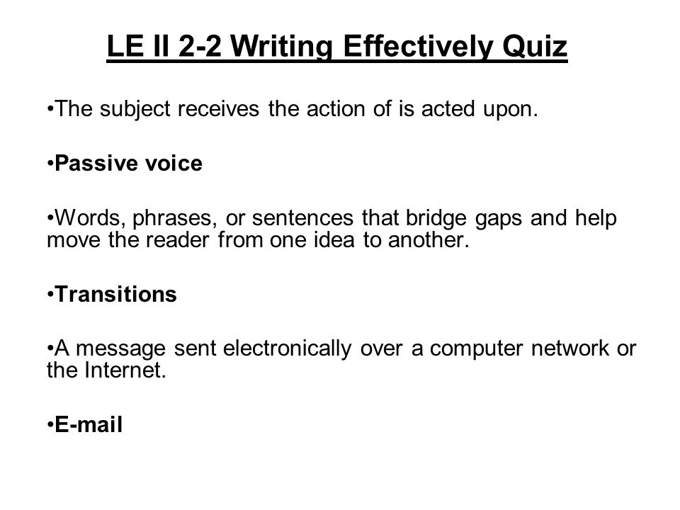 LE II 2-2 Writing Effectively Quiz The subject receives the action of is acted upon. Passive voice Words, phrases, or sentences that bridge gaps and h