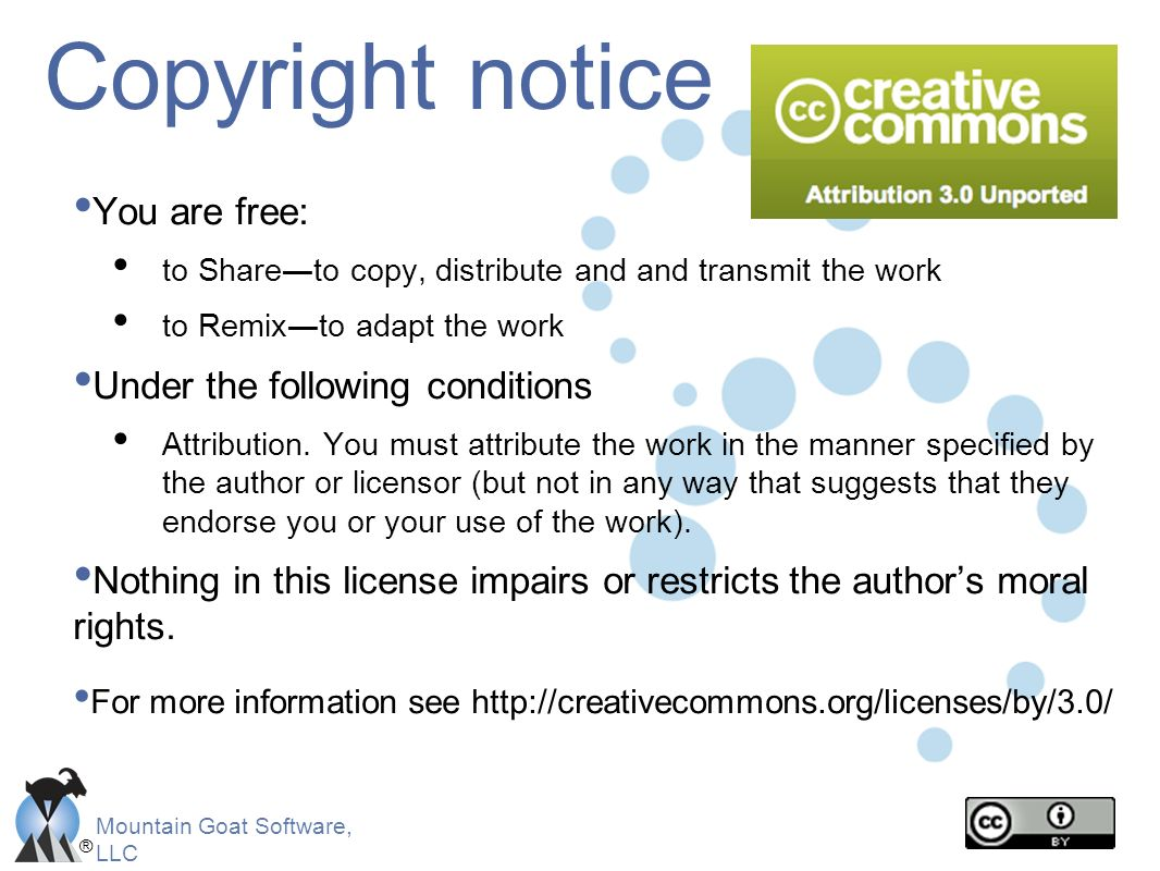 ® Mountain Goat Software, LLC Copyright notice You are free: to Shareto copy, distribute and and transmit the work to Remixto adapt the work Under the
