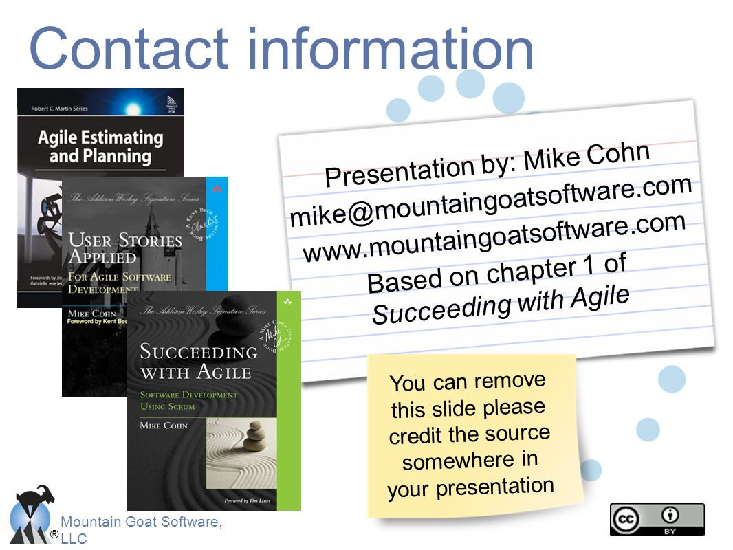 Mountain Goat Software, LLC ® Contact information Presentation by: Mike Cohn mike@mountaingoatsoftware.com www.mountaingoatsoftware.com Based on chapt