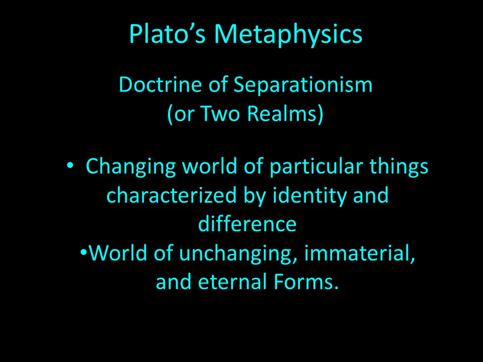Platos Metaphysics Doctrine of Separationism (or Two Realms) Changing world of particular things characterized by identity and difference World of unchanging, immaterial, and eternal Forms.