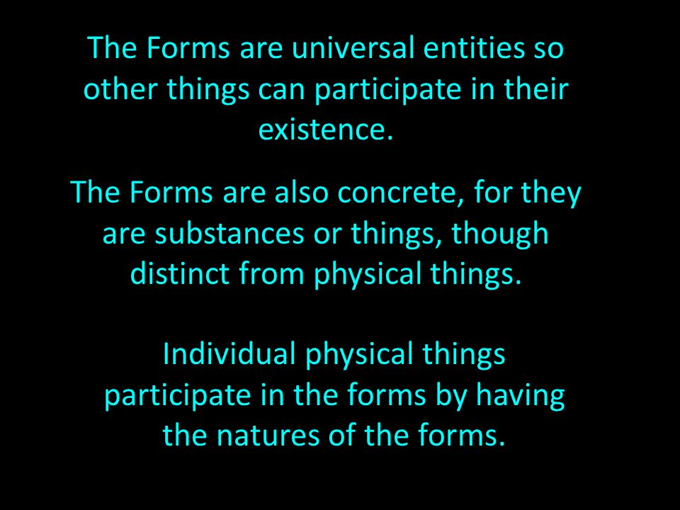 The Forms are universal entities so other things can participate in their existence.