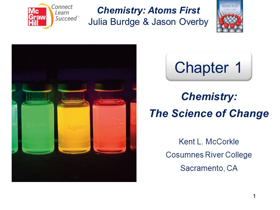 1 Chemistry: Atoms First Julia Burdge & Jason Overby Chapter 1 Chemistry: The Science of Change Kent L. McCorkle Cosumnes River College Sacramento, CA